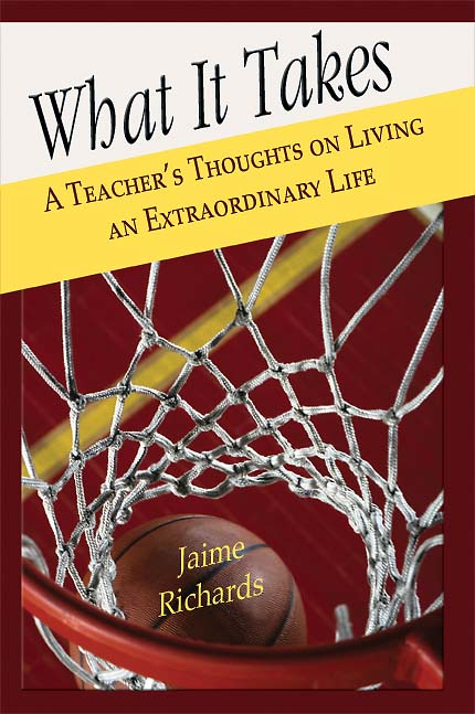 What It Takes: A Teacher's Thoughts on Living an Extraordinary Life by Jaime Richards