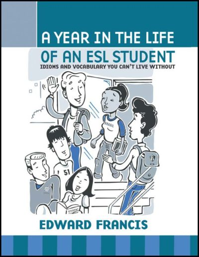 A Year in the Life of an ESL Student: Idioms and Vocabulary You Can't Live Without by Edward J. Francis