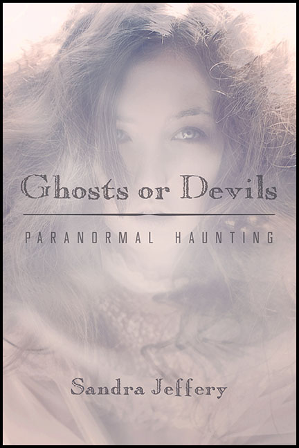 Ghosts or Devils: Paranormal Haunting by Sandra Jeffery