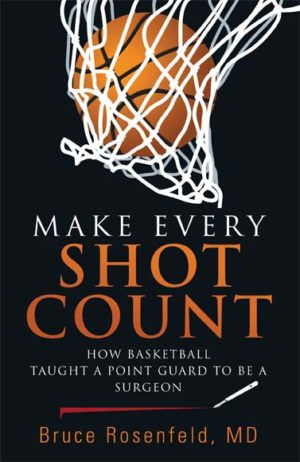 Make Every Shot Count: How Basketball Taught a Point Guard to Be a Surgeon by Bruce Rosenfeld