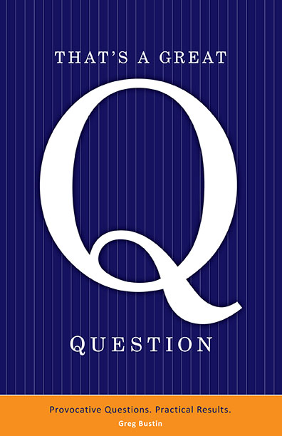 That's a Great Question: Provocative Questions. Practical Results by Greg Bustin