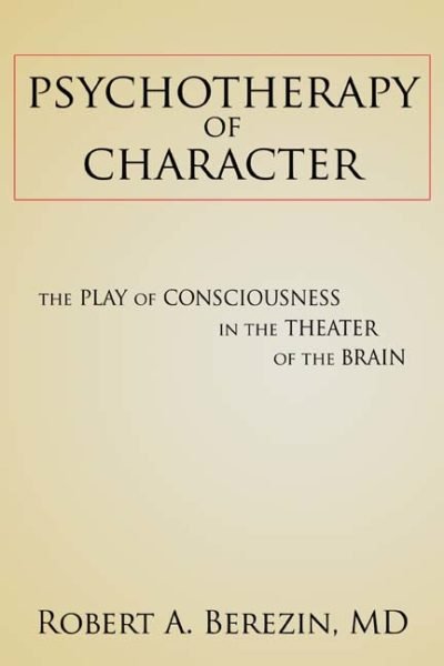 Psychotherapy of Character: The Play of Consciousness in the Theater of the Brain by Robert A. Berezin