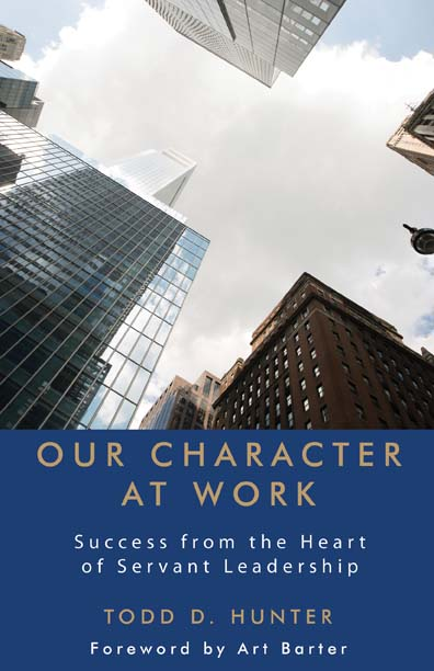 Our Character at Work: Success from the Heart of Servant Leadership by Todd D. Hunter
